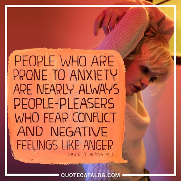 People who are prone to anxiety are nearly always people-pleasers who fear conflict and negative feelings like anger. — David D. Burns M.D.