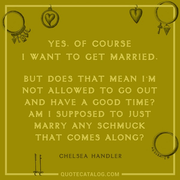 Yes, of course I want to get married, but does that mean I'm not allowed to go out and have a good time? Am I supposed to just marry any schmuck that comes along? — Chelsea Handler
