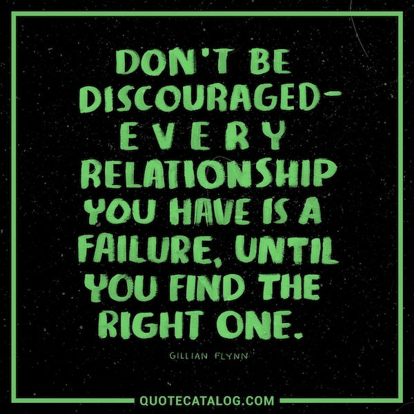 Don't be discouraged - every relationship you have is a failure, until you find the right one. — Gillian Flynn