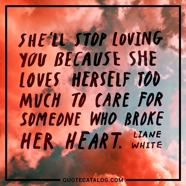 She'll stop loving you because she loves herself too much to care for someone who broke her heart. — Liane White