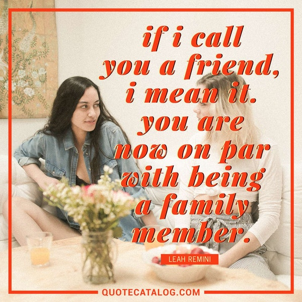If I call you a friend, I mean it. You are now on par with being a family member. — Leah Remini