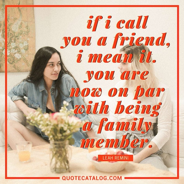 If I call you a friend, I mean it. You are now on par with being a family member.