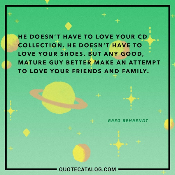 He doesn't have to love your CD collection. He doesn't have to love your shoes. But any good, mature guy better make an attempt to love your friends and family. — Greg Behrendt