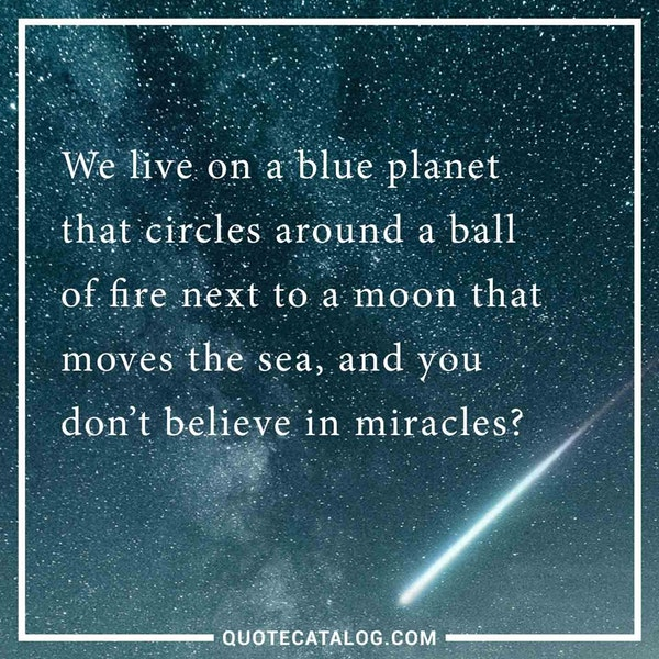 We live on a blue planet that circles around a ball of fire next to a moon that moves the sea, and you don't believe in miracles? — Unknown
