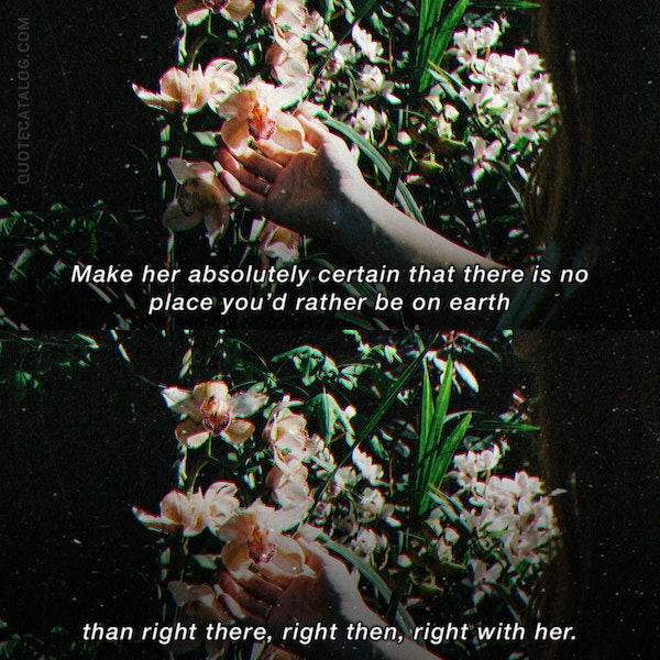 Make her absolutely certain that there is no place you'd rather be on earth than right there, right then, right with her. — Valentina Rayas