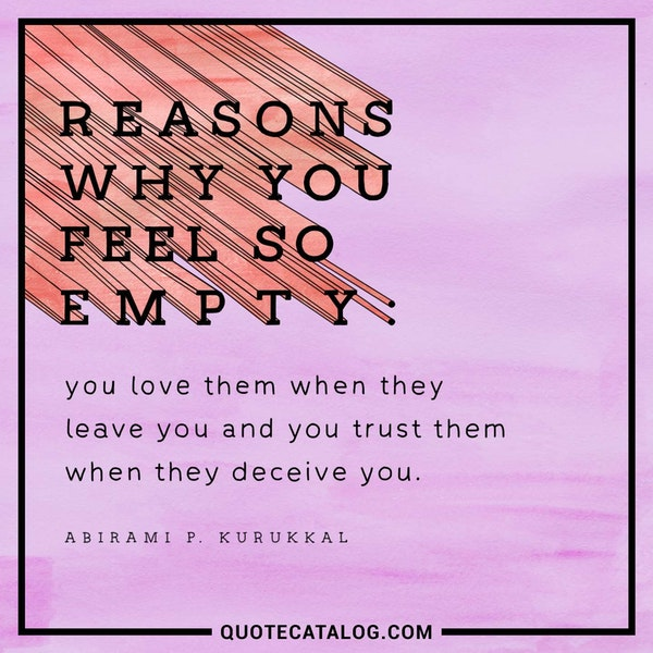Reasons why you feel so empty: You love them when they leave you and you trust them when they deceive you. — Abirami P. Kurukkal