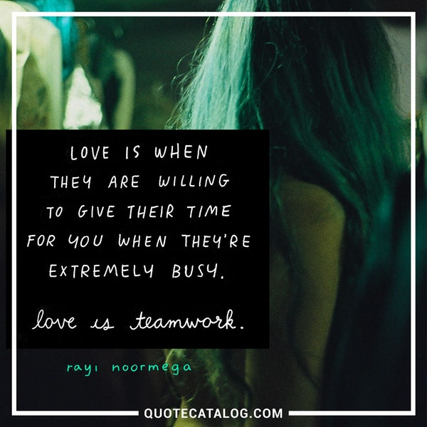 Love is when they are willing to give their time for you when they're extremely busy. Love is teamwork. — Rayi Noormega