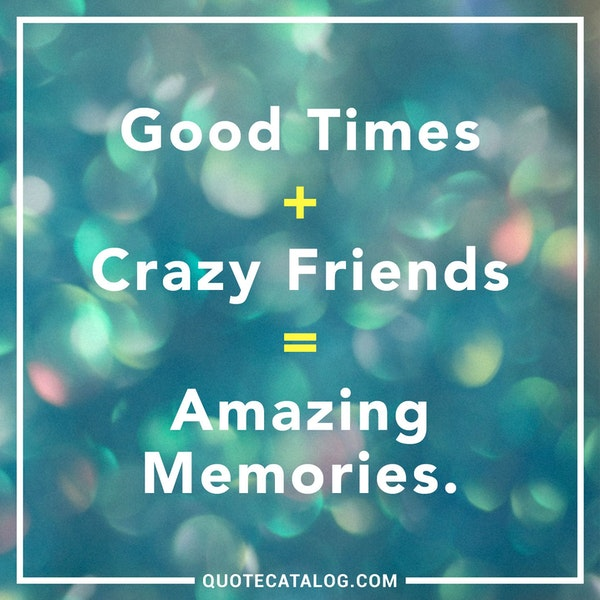 Good Times + Crazy Friends = Amazing Memories. — Unknown