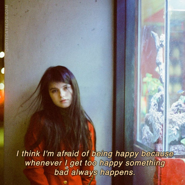 I think I'm afraid of being happy because whenever I get too happy something bad always happens.