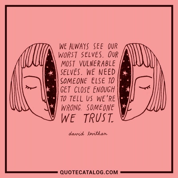 We always see our worst selves. Our most vulnerable selves. We need someone else to get close enough to tell us we're wrong. Someone we trust. — David Levithan