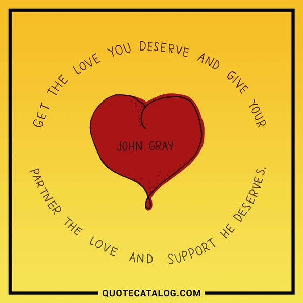Get the love you deserve and give your partner the love and support he deserves. — John Gray