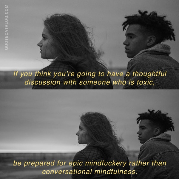 If you think you're going to have a thoughtful discussion with someone who is toxic, be prepared for epic mindfuckery rather than conversational mindfulness. — Shahida Arabi