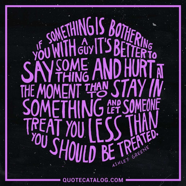 If something is bothering you with a guy, it's better to say something and hurt at the moment than to stay in something and let someone treat you less than you should be treated. — Ashley Greene