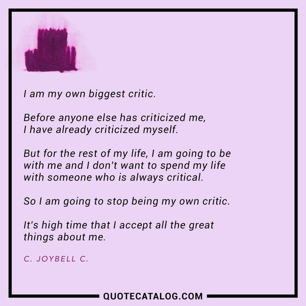 I am my own biggest critic. Before anyone else has criticized me, I have already criticized myself. But for the rest of my life, I am going to be with me and I don't want to spend my life with someone who is always critical. So I am going to stop being my own critic. It's high time that I accept all the great things about me. — C. Joybell C.