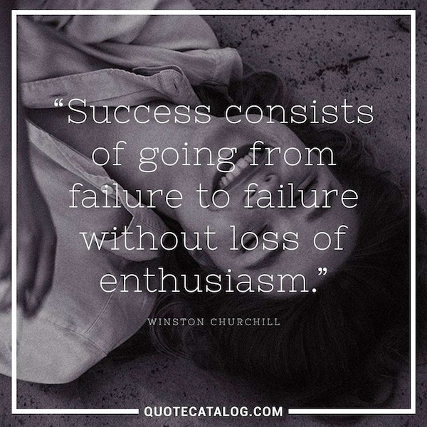 Success consists of going from failure to failure without loss of enthusiasm. — Winston Churchill