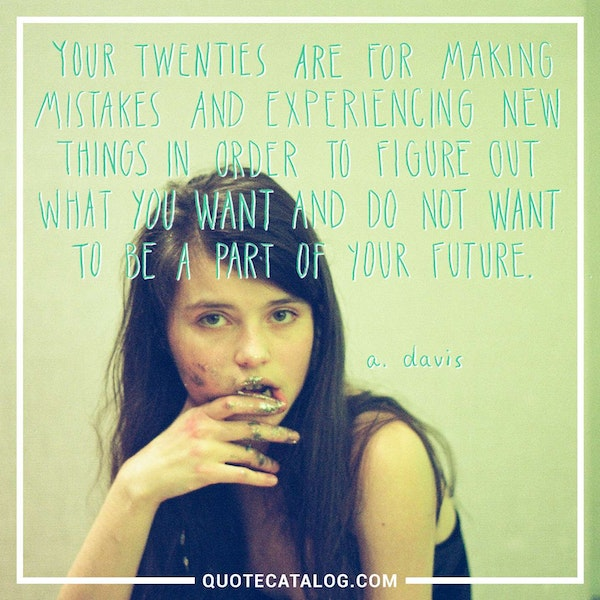 Your twenties are meant for making mistakes and experiencing new things in order to figure out what you want and do not want to be a part of your future. — A. Davis