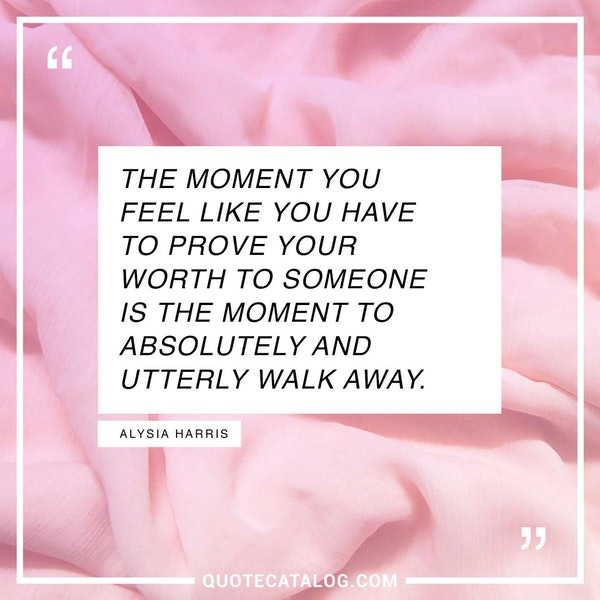The moment you feel like you have to prove your worth to someone is the moment to absolutely and utterly walk away. — Alysia Harris