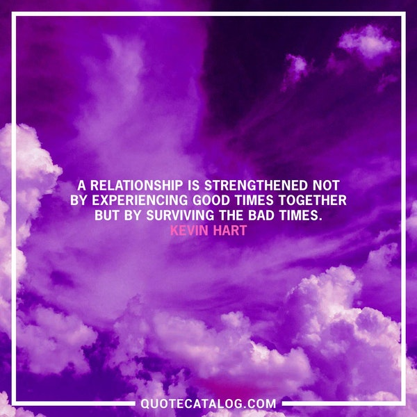 A relationship is strengthened not by experiencing good times together but by surviving the bad times. — Kevin Hart