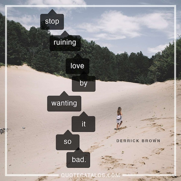 Stop ruining love by wanting it so bad. — Derrick Brown