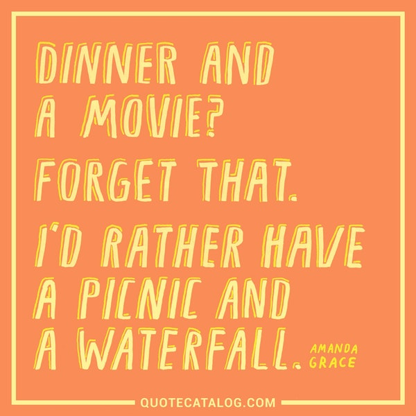 Dinner and a movie? Forget that. I'd rather have a picnic and a waterfall. — Amanda Grace