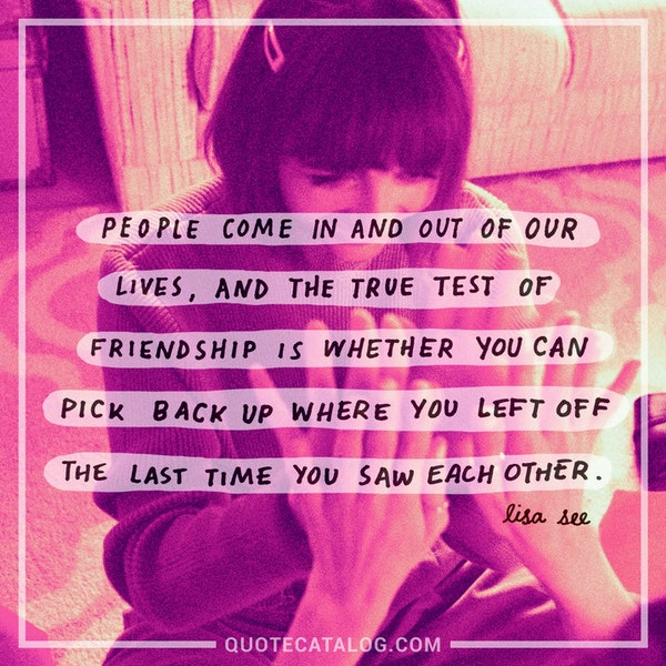 People come in and out of our lives, and the true test of friendship is whether you can pick back up right where you left off the last time you saw each other. — Lisa See