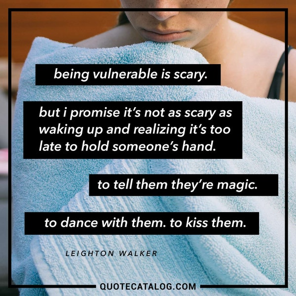 Being vulnerable is scary. But I promise it's not as scary as waking up and realizing it's too late to hold someone's hand. To tell them they're magic. To dance with them. To kiss them. — Leighton Walker
