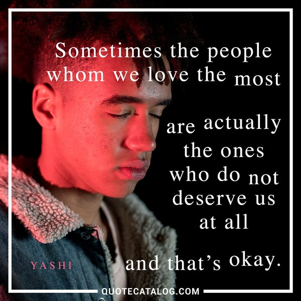 Sometimes the people whom we love the most are actually the ones who do not deserve us at all and that's okay. — Yashi