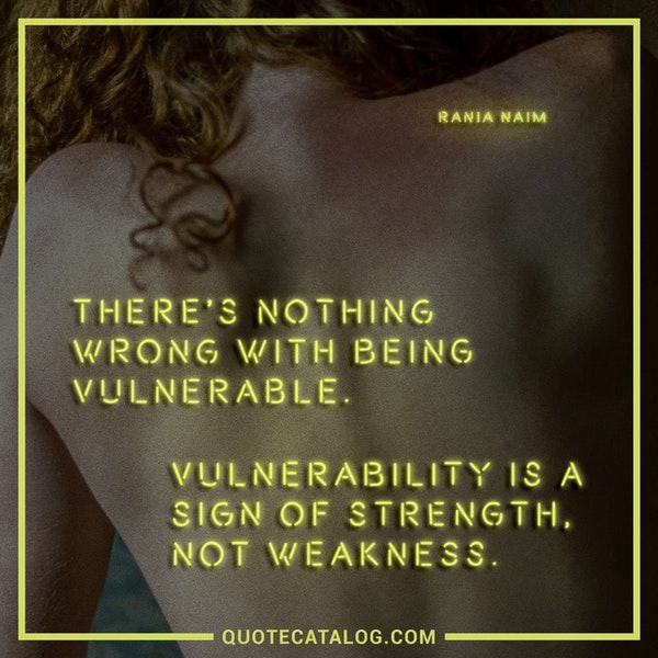 There's nothing wrong with being vulnerable. Vulnerability is a sign of strength, not weakness.