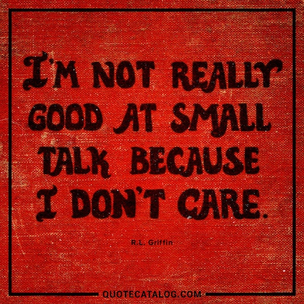 I'm not really good at small talk because I don't care. — R.L. Griffin