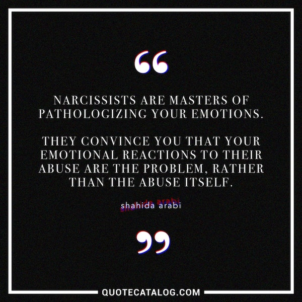 Narcissists are masters of pathologizing your emotions. They convince you that your emotional reactions to their abuse are the problem, rather than the abuse itself. — Shahida Arabi