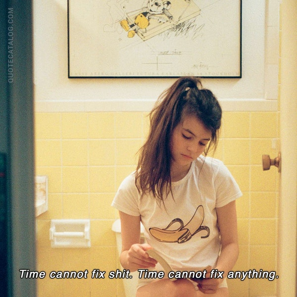 Time cannot fix shit. Time cannot fix anything. — Dian Tinio