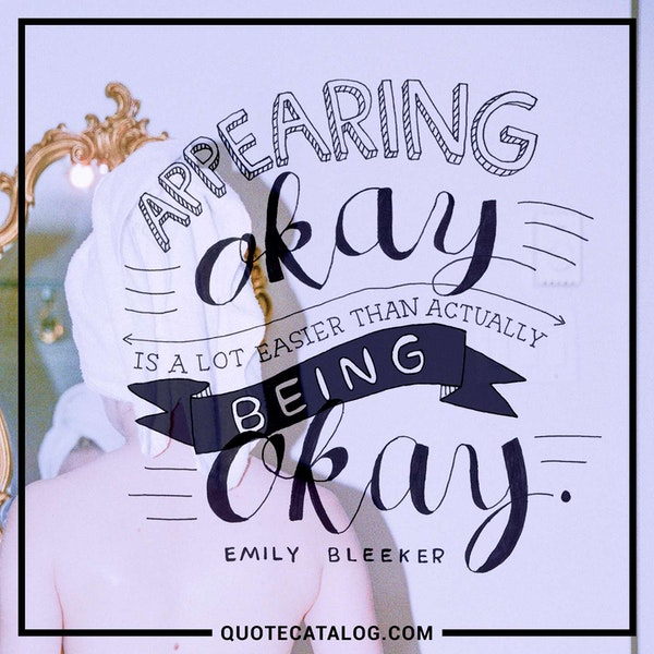 Appearing okay is a lot easier than actually being okay. — Emily Bleeker