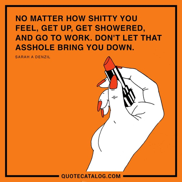 No matter how shitty you feel, get up, get showered, and go to work. Don't let that asshole bring you down. — Sarah A Denzil