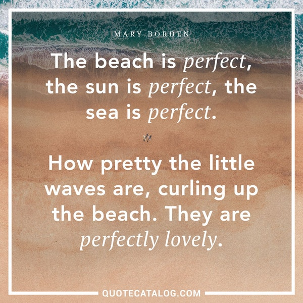 'The beach is perfect, the sun is perfect, the sea is perfect. How pretty the little waves are, curling up the beach. They are perfectly lovely.