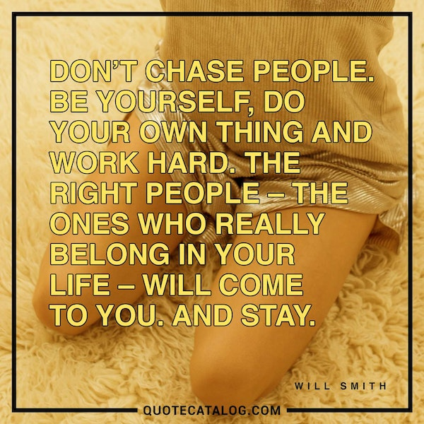 Don't chase people. Be yourself, do your own thing and work hard. The right people – the ones who really belong in your life – will come to you. And stay. — Will Smith