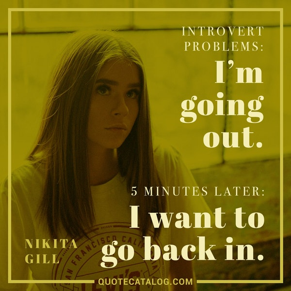 Introvert problems: I'm going out. 5 minutes later: I want to go back in. — Nikita Gill