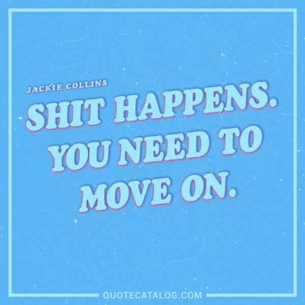 Shit happens. You need to move on. — Jackie Collins