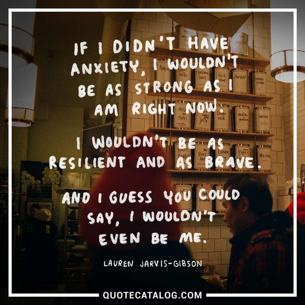 If I didn't have anxiety, I wouldn't be as strong as I am right now. I wouldn't be as resilient and as brave. And I guess you could say, I wouldn't even be me. — Lauren Jarvis-Gibson