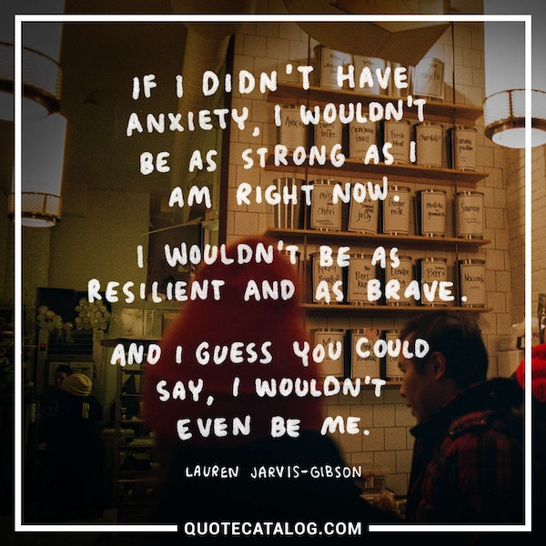 If I didn't have anxiety, I wouldn't be as strong as I am right now. I wouldn't be as resilient and as brave. And I guess you could say, I wouldn't even be me.