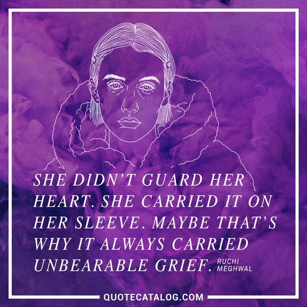 She didn't guard her heart. She carried it on her sleeve. Maybe that's why it always carried unbearable grief. — Ruchi Meghwal