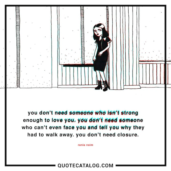 You don't need someone who isn't strong enough to love you. You don't need someone who can't even face you and tell you why they had to walk away. You don't need closure. — Rania Naim