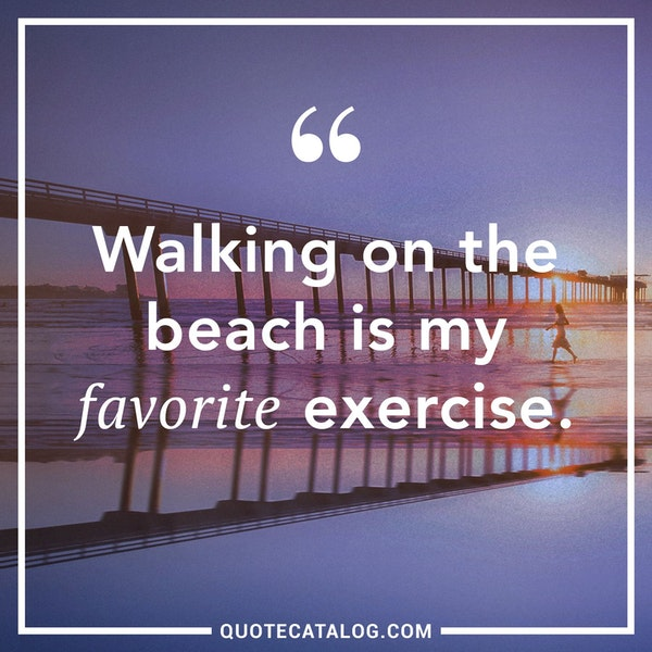 Walking on the beach is my favorite exercise.