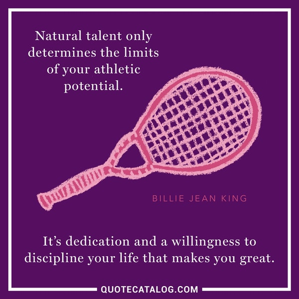 Natural talent only determines the limits of your athletic potential. It's dedication and a willingness to discipline your life that makes you great. — Billie Jean King