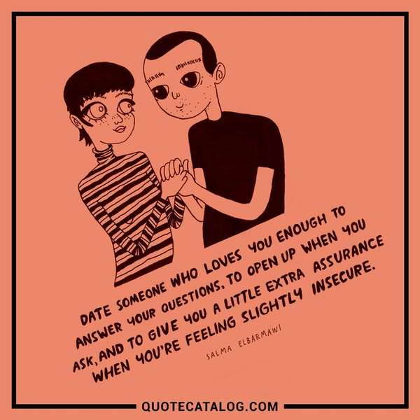 Date someone who loves you enough to answer your questions, to open up when you ask, and to give you a little extra assurance when you're feeling slightly insecure. — Salma Elbarmawi