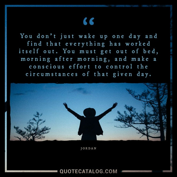 You don't just wake up one day and find that everything has worked itself out. You must get out of bed, morning after morning, and make a conscious effort to control the circumstances of that given day. — Jordan
