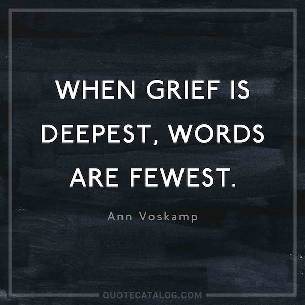 When grief is deepest, words are fewest.