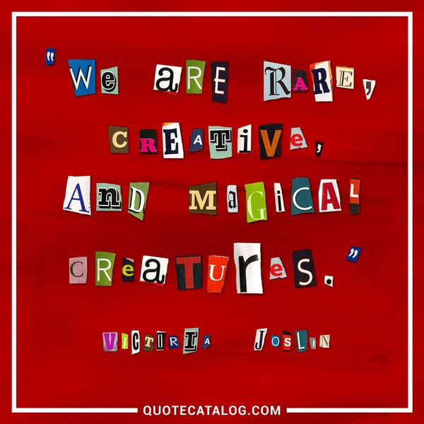 We are rare, creative, and magical creatures. — Victoria Joslin