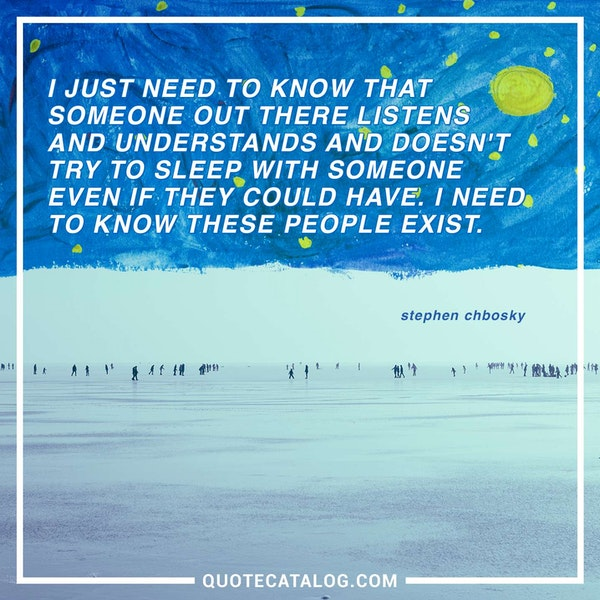 I just need to know that someone out there listens and understands and doesn't try to sleep with someone even if they could have. I need to know these people exist. — Stephen Chbosky