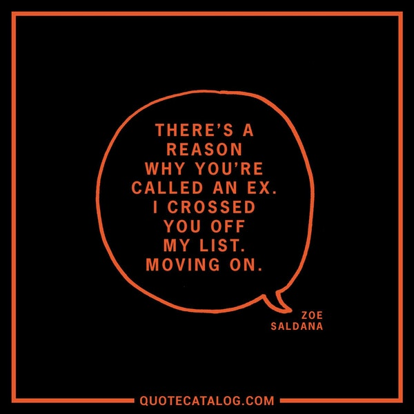 There's a reason why you're called an ex. I crossed you off my list. Moving on. — Zoe Saldana: