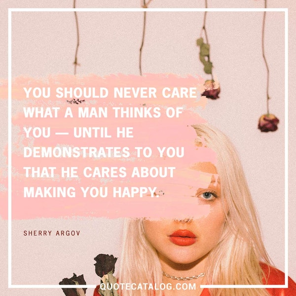 You should never care what a man thinks of you -- until he demonstrates to you that he cares about making you happy. — Sherry Argov